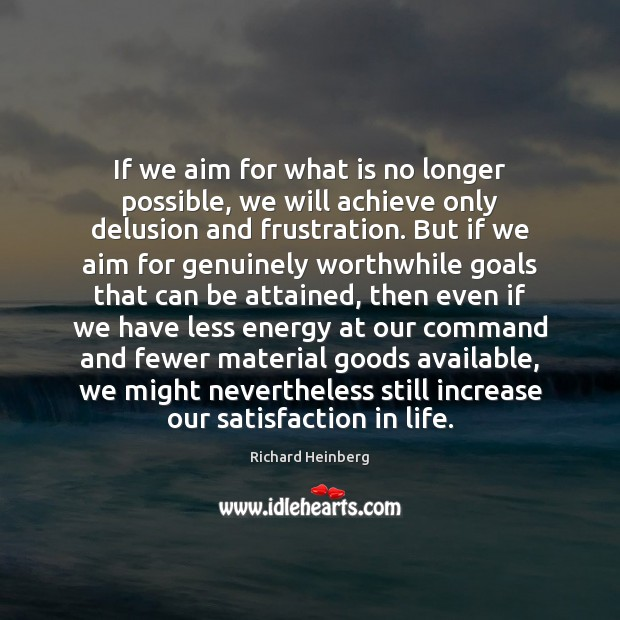 If we aim for what is no longer possible, we will achieve Richard Heinberg Picture Quote