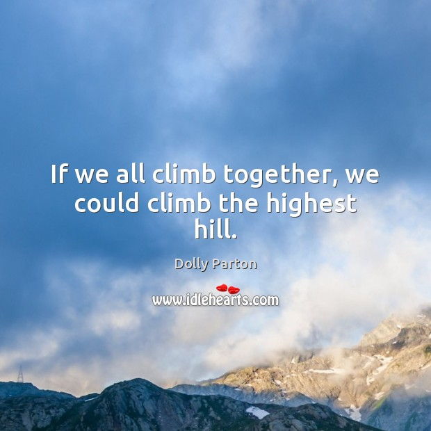 If we all climb together, we could climb the highest hill. Dolly Parton Picture Quote
