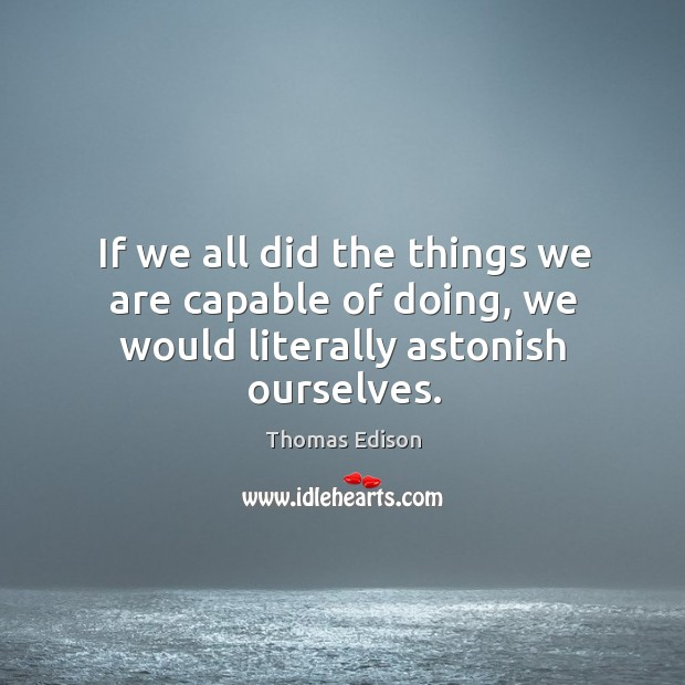 Image, If we all did the things we are capable of doing, we would literally astonish ourselves.