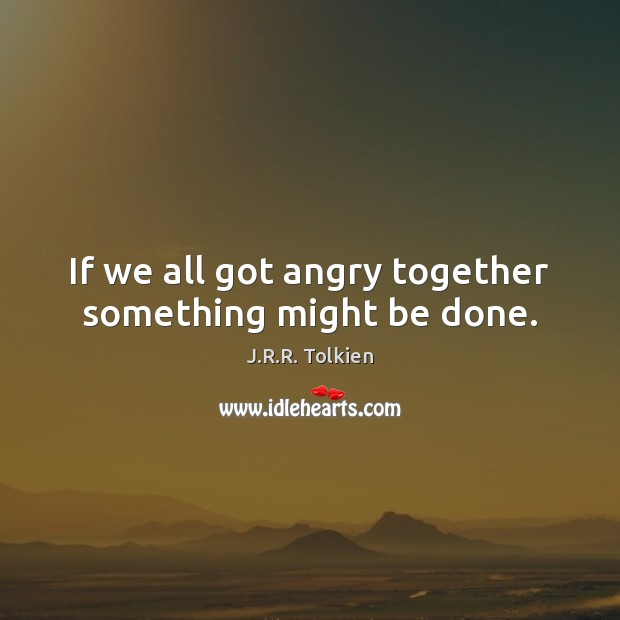 If we all got angry together something might be done. J.R.R. Tolkien Picture Quote