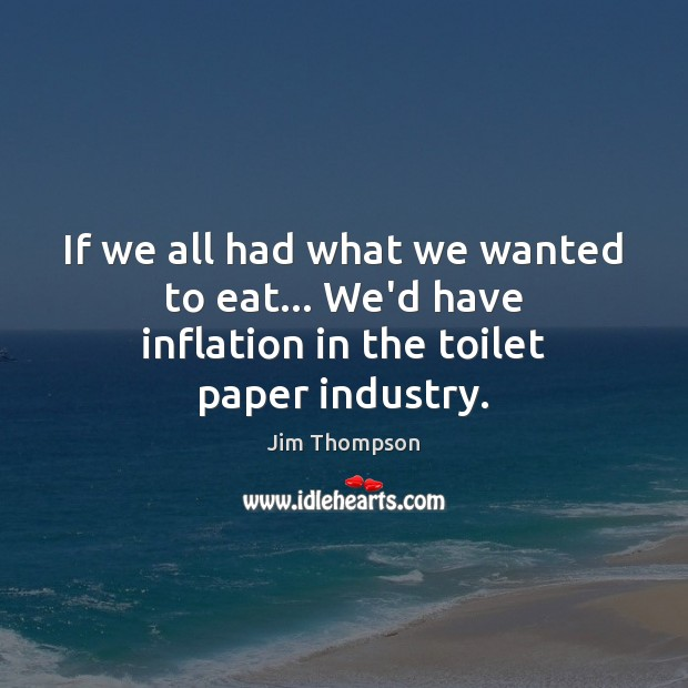 Image, If we all had what we wanted to eat… We'd have inflation in the toilet paper industry.