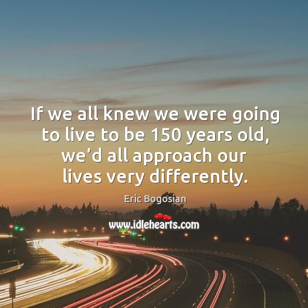 If we all knew we were going to live to be 150 years old, we'd all approach our lives very differently. Image
