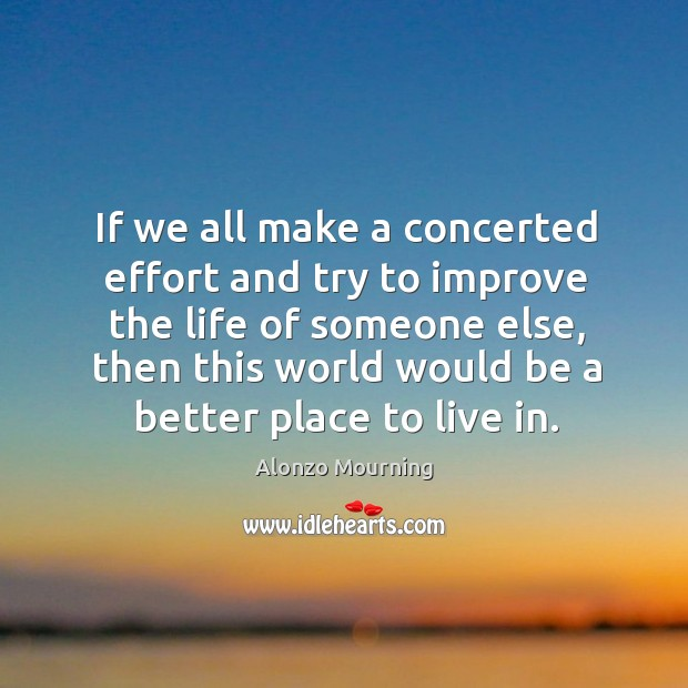 If we all make a concerted effort and try to improve the life of someone else, then this world would be a better place to live in. Alonzo Mourning Picture Quote