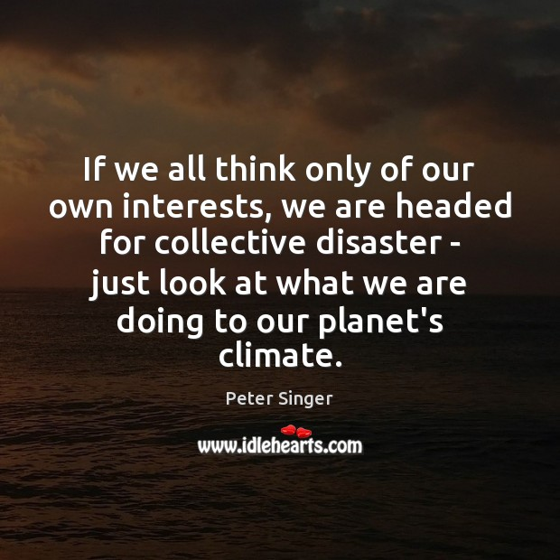 If we all think only of our own interests, we are headed Peter Singer Picture Quote