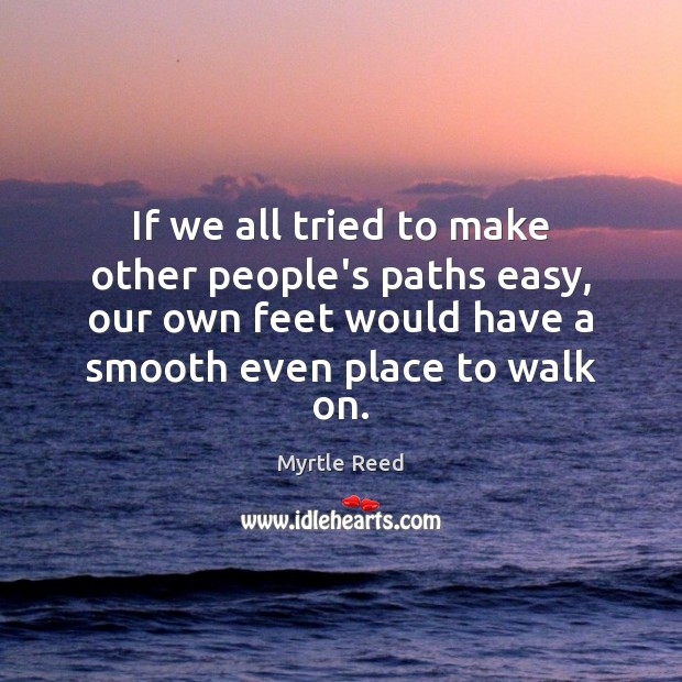 If we all tried to make other people's paths easy, our own Myrtle Reed Picture Quote
