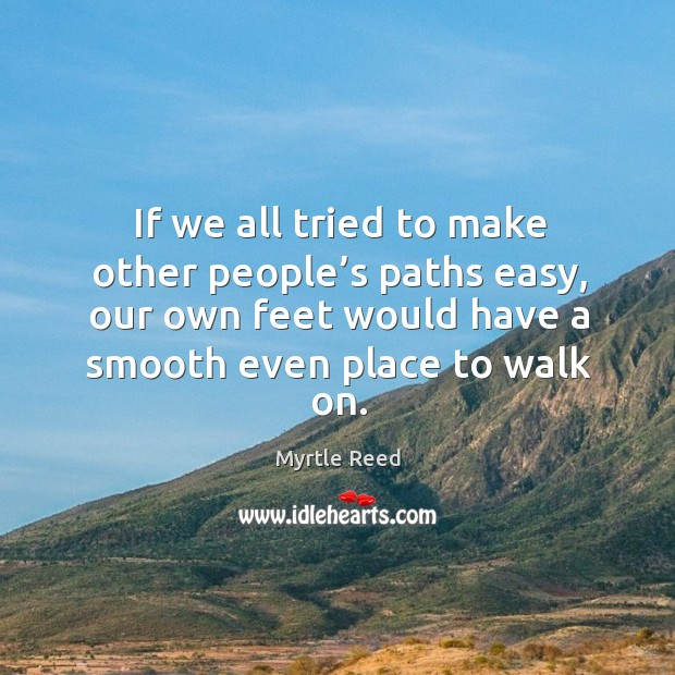 If we all tried to make other people's paths easy, our own feet would have a smooth even place to walk on. Image