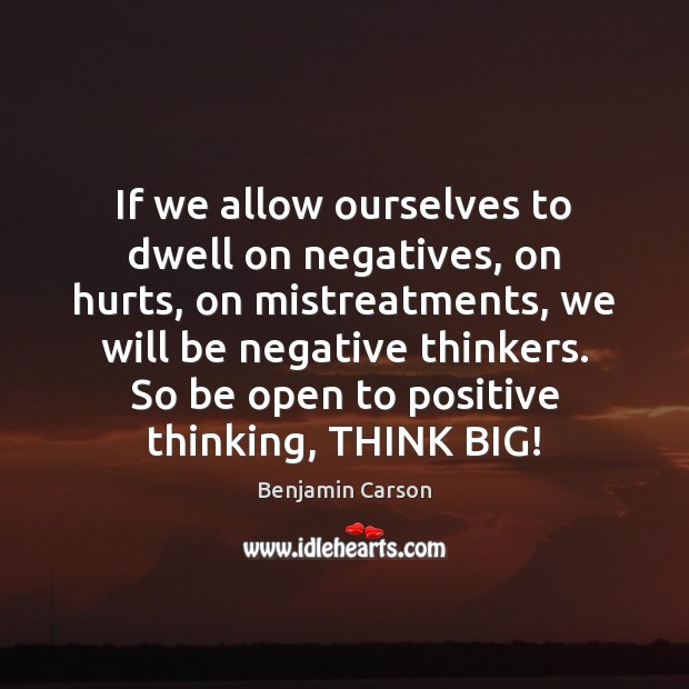 If we allow ourselves to dwell on negatives, on hurts, on mistreatments, Benjamin Carson Picture Quote