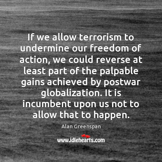 If we allow terrorism to undermine our freedom of action, we could Alan Greenspan Picture Quote
