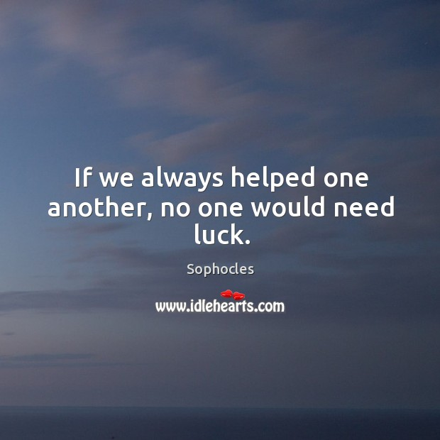 Image, If we always helped one another, no one would need luck.