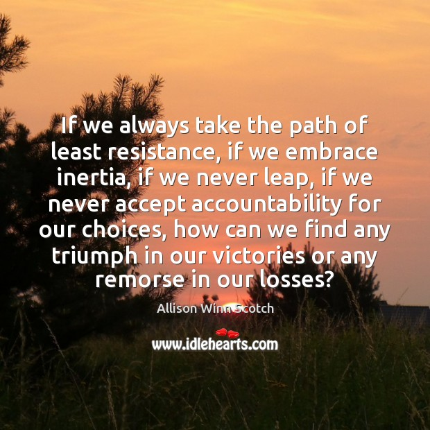 If we always take the path of least resistance, if we embrace Image