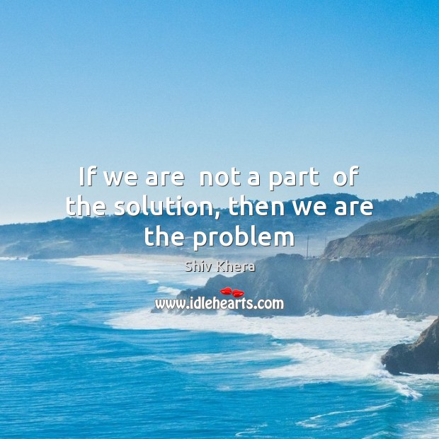 If we are  not a part  of the solution, then we are the problem Shiv Khera Picture Quote
