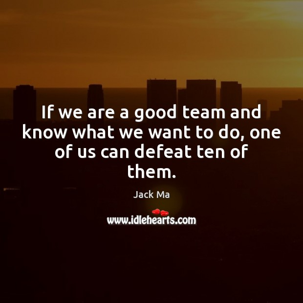 Image, If we are a good team and know what we want to do, one of us can defeat ten of them.