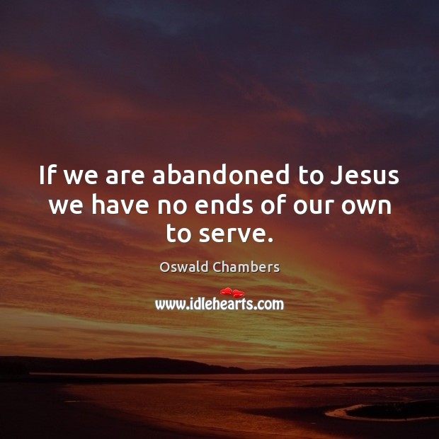 If we are abandoned to Jesus we have no ends of our own to serve. Image