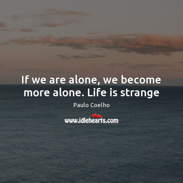 Image, If we are alone, we become more alone. Life is strange