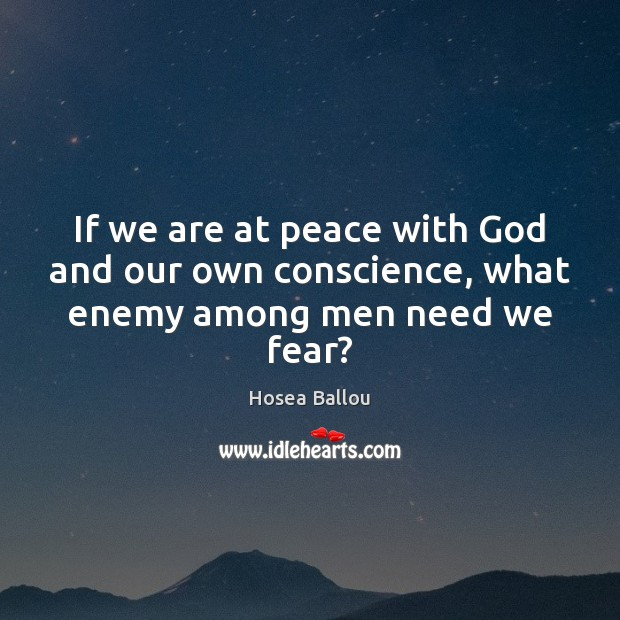 Hosea Ballou Picture Quote image saying: If we are at peace with God and our own conscience, what enemy among men need we fear?