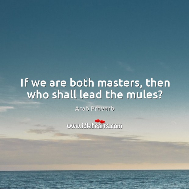 If we are both masters, then who shall lead the mules? Arab Proverbs Image