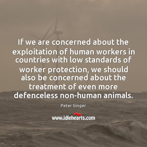 If we are concerned about the exploitation of human workers in countries Peter Singer Picture Quote