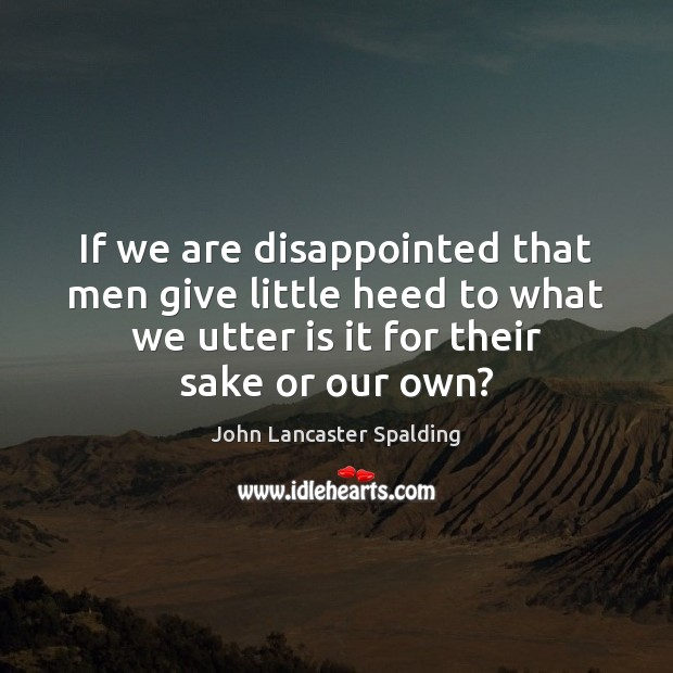 If we are disappointed that men give little heed to what we John Lancaster Spalding Picture Quote