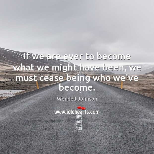 If we are ever to become what we might have been, we must cease being who we've become. Image