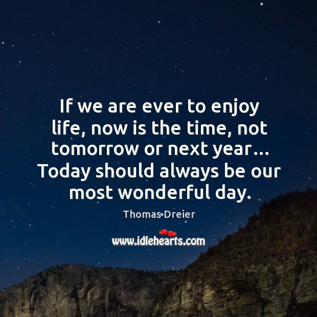 Image, If we are ever to enjoy life, now is the time, not tomorrow or next year…