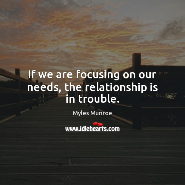If we are focusing on our needs, the relationship is in trouble.