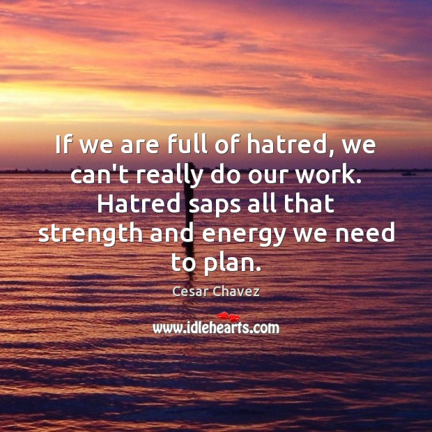 If we are full of hatred, we can't really do our work. Plan Quotes Image