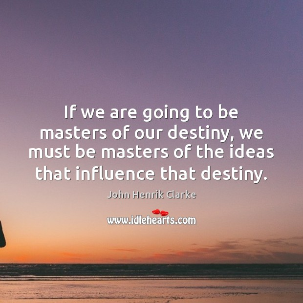 Image, If we are going to be masters of our destiny, we must