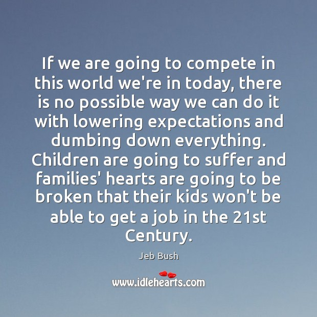 If we are going to compete in this world we're in today, Jeb Bush Picture Quote