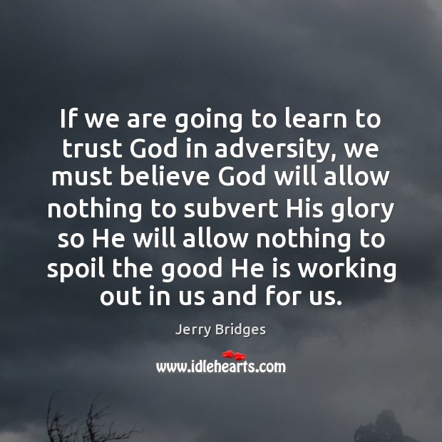 If we are going to learn to trust God in adversity, we Jerry Bridges Picture Quote