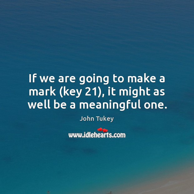 If we are going to make a mark (key 21), it might as well be a meaningful one. John Tukey Picture Quote