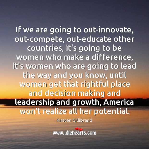 If we are going to out-innovate, out-compete, out-educate other countries, it's going Kirsten Gillibrand Picture Quote