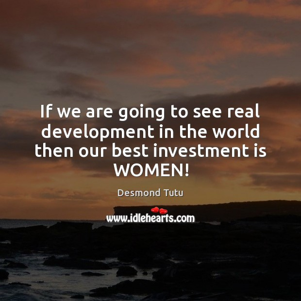 If we are going to see real development in the world then our best investment is WOMEN! Investment Quotes Image