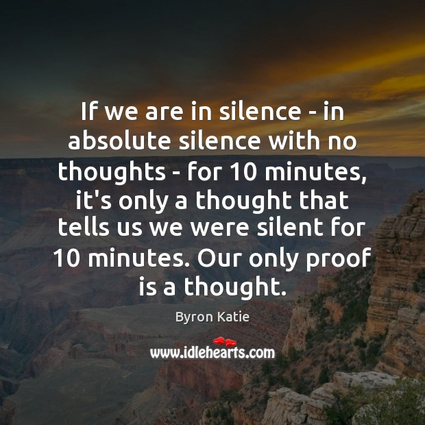 If we are in silence – in absolute silence with no thoughts Byron Katie Picture Quote