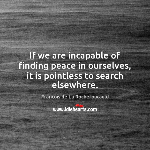 If we are incapable of finding peace in ourselves, it is pointless to search elsewhere. François de La Rochefoucauld Picture Quote