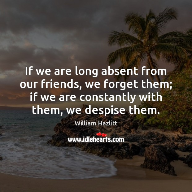 Image, If we are long absent from our friends, we forget them; if