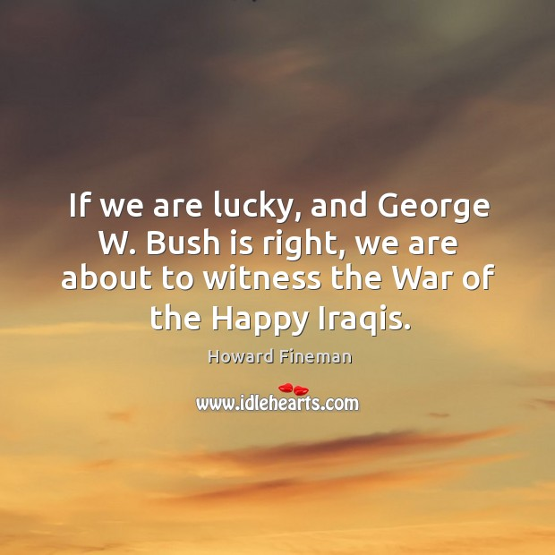 If we are lucky, and george w. Bush is right, we are about to witness the war of the happy iraqis. Image