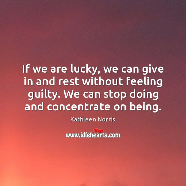 Kathleen Norris Picture Quote image saying: If we are lucky, we can give in and rest without feeling