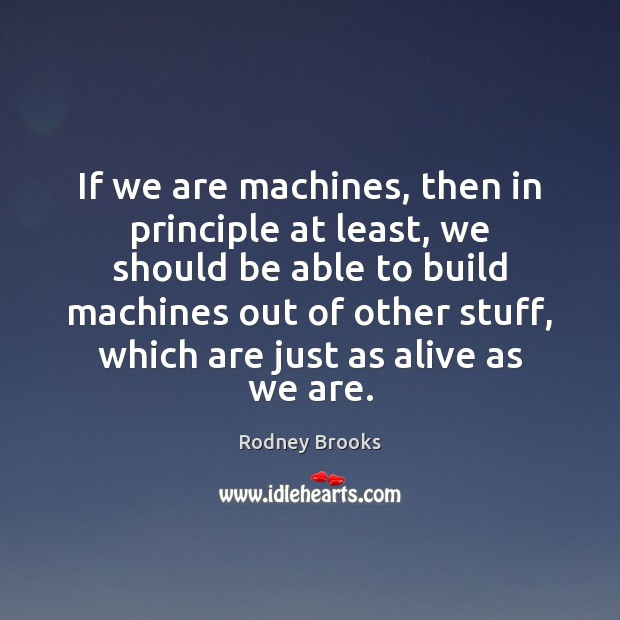 If we are machines, then in principle at least, we should be Rodney Brooks Picture Quote