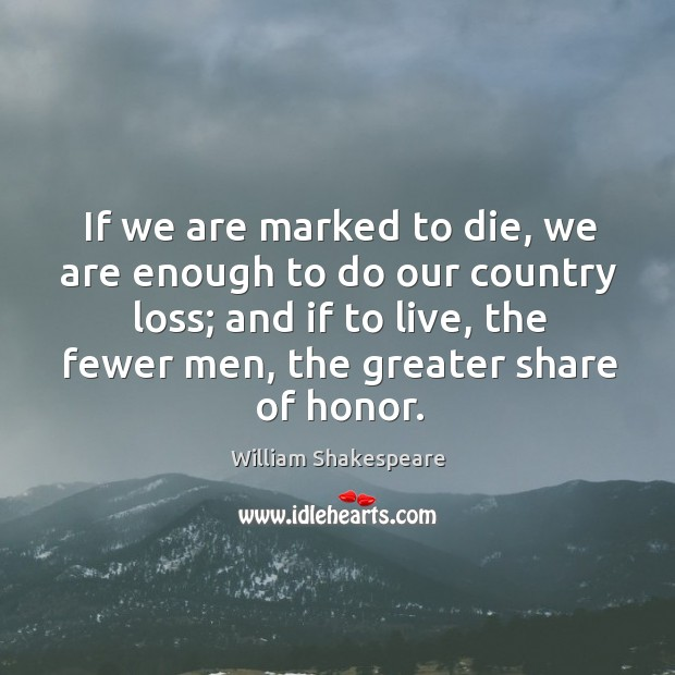 Image, If we are marked to die, we are enough to do our country loss; and if to live, the fewer men, the greater share of honor.