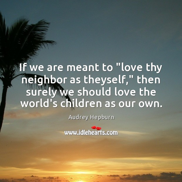"If we are meant to ""love thy neighbor as theyself,"" then surely Audrey Hepburn Picture Quote"