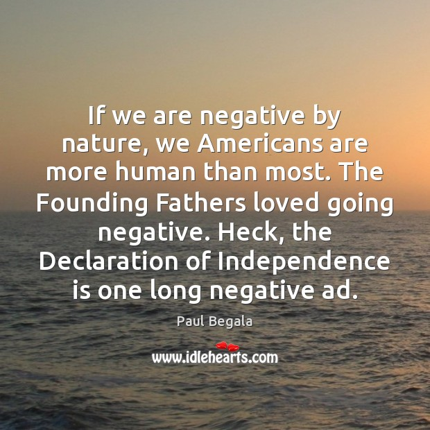 If we are negative by nature, we Americans are more human than Independence Quotes Image
