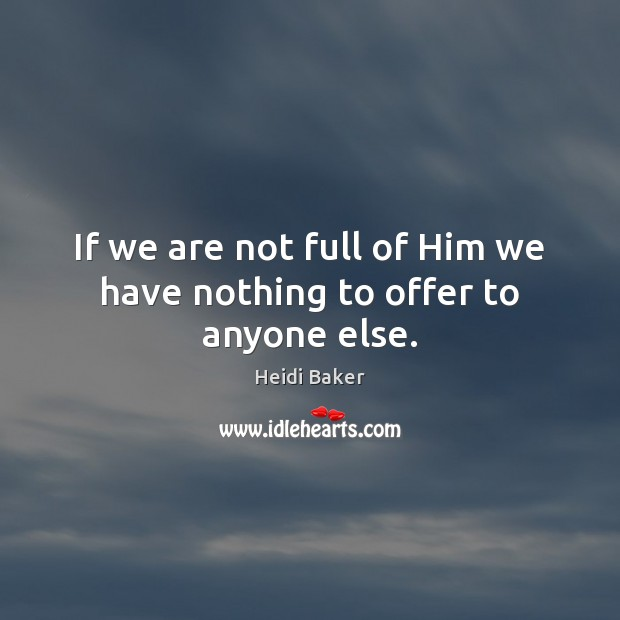 If we are not full of Him we have nothing to offer to anyone else. Image
