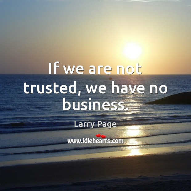 Larry Page Picture Quote image saying: If we are not trusted, we have no business.