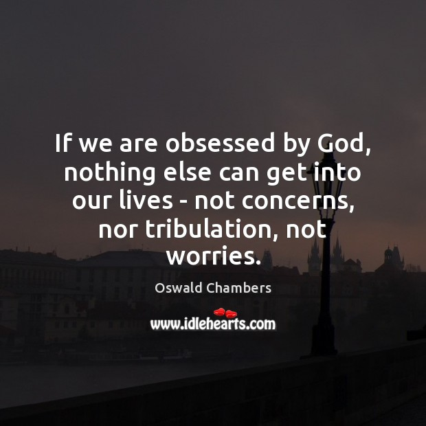 If we are obsessed by God, nothing else can get into our Oswald Chambers Picture Quote