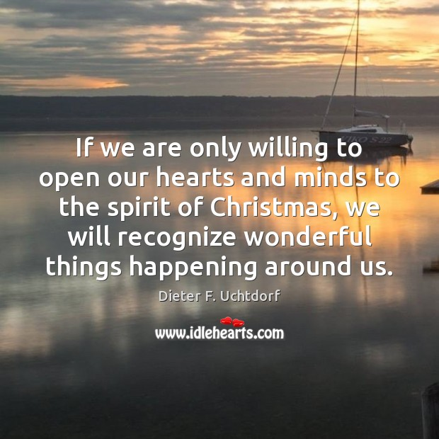 If we are only willing to open our hearts and minds to Dieter F. Uchtdorf Picture Quote