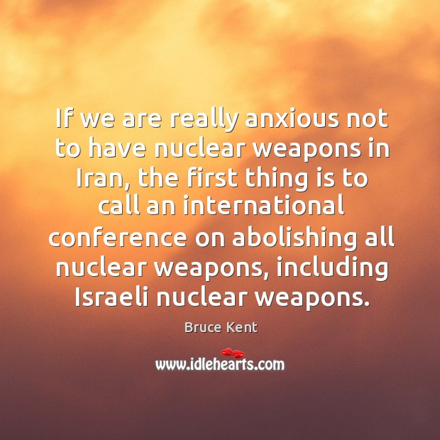 If we are really anxious not to have nuclear weapons in iran, the first thing is to call an Bruce Kent Picture Quote