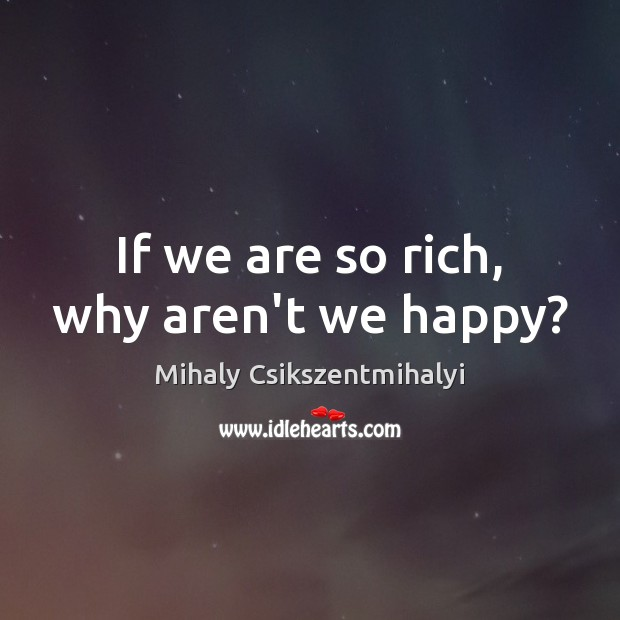 Image, If we are so rich, why aren't we happy?