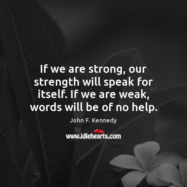 If we are strong, our strength will speak for itself. If we Image