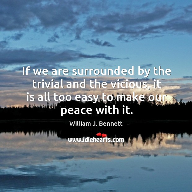 If we are surrounded by the trivial and the vicious, it is all too easy to make our peace with it. William J. Bennett Picture Quote