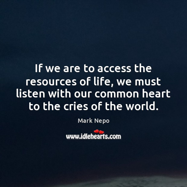 If we are to access the resources of life, we must listen Mark Nepo Picture Quote